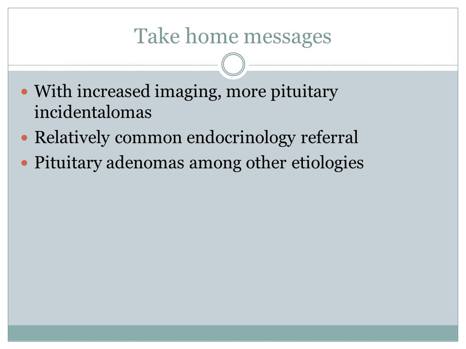 Take home messages With increased imaging, more pituitary incidentalomas Relatively common endocrinology referral Pituitary adenomas among other etiol