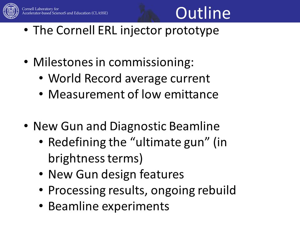 Outline The Cornell ERL injector prototype Milestones in commissioning: World Record average current Measurement of low emittance New Gun and Diagnostic Beamline Redefining the ultimate gun (in brightness terms) New Gun design features Processing results, ongoing rebuild Beamline experiments