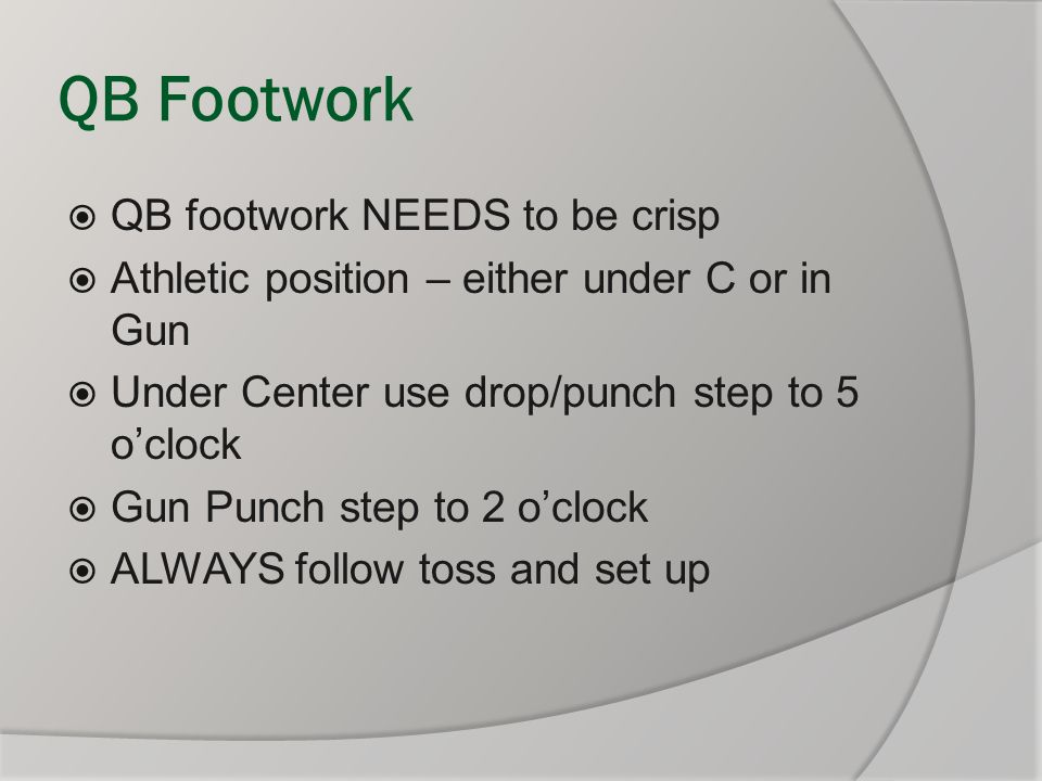QB Footwork  QB footwork NEEDS to be crisp  Athletic position – either under C or in Gun  Under Center use drop/punch step to 5 o'clock  Gun Punch