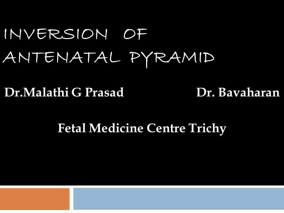 INVERSION OF ANTENATAL PYRAMID Dr.Malathi G Prasad Dr. Bavaharan Fetal Medicine Centre Trichy