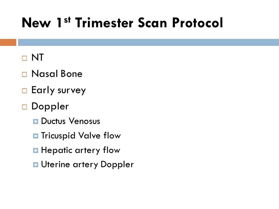 New 1 st Trimester Scan Protocol  NT  Nasal Bone  Early survey  Doppler  Ductus Venosus  Tricuspid Valve flow  Hepatic artery flow  Uterine ar