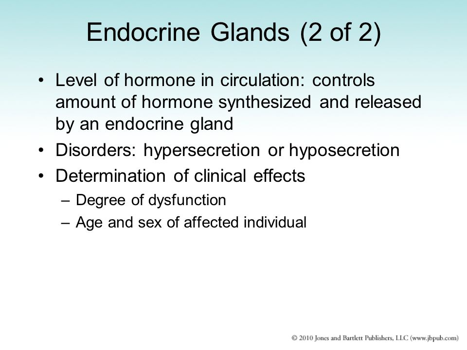 Endocrine Glands (2 of 2) Level of hormone in circulation: controls amount of hormone synthesized and released by an endocrine gland Disorders: hypers