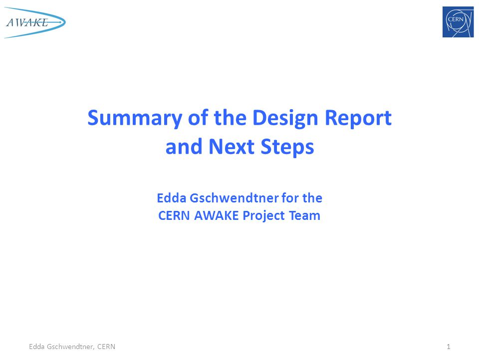 Summary of the Design Report and Next Steps Edda Gschwendtner for the CERN AWAKE Project Team Edda Gschwendtner, CERN1
