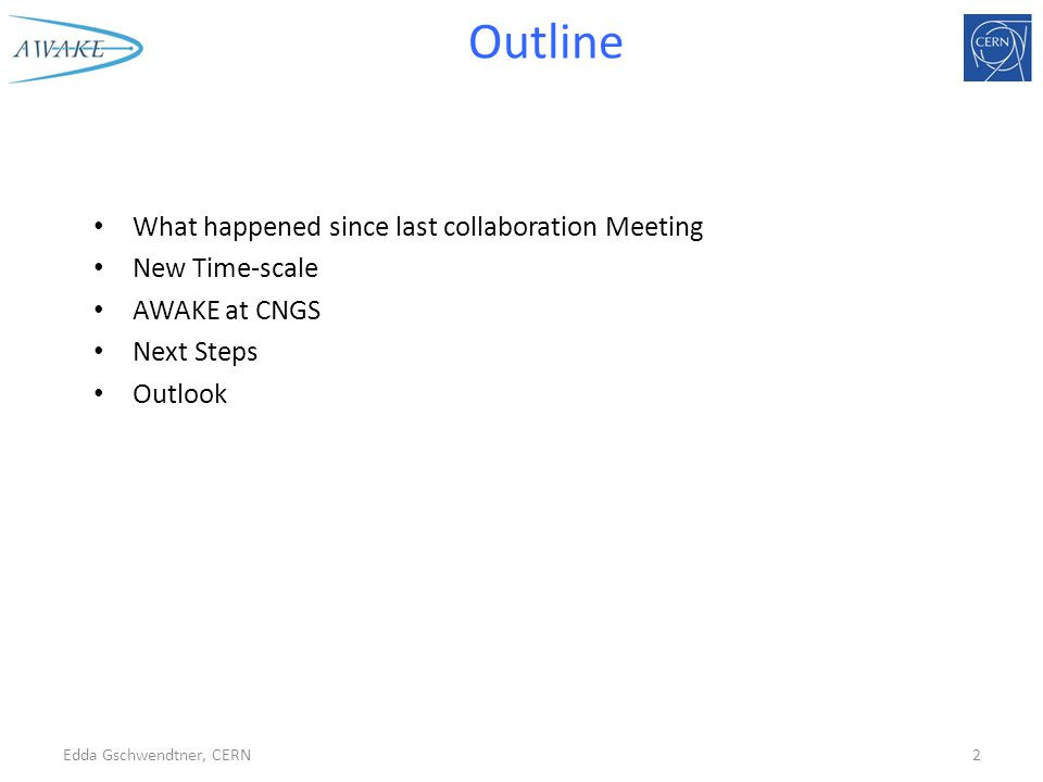 Outline What happened since last collaboration Meeting New Time-scale AWAKE at CNGS Next Steps Outlook Edda Gschwendtner, CERN2