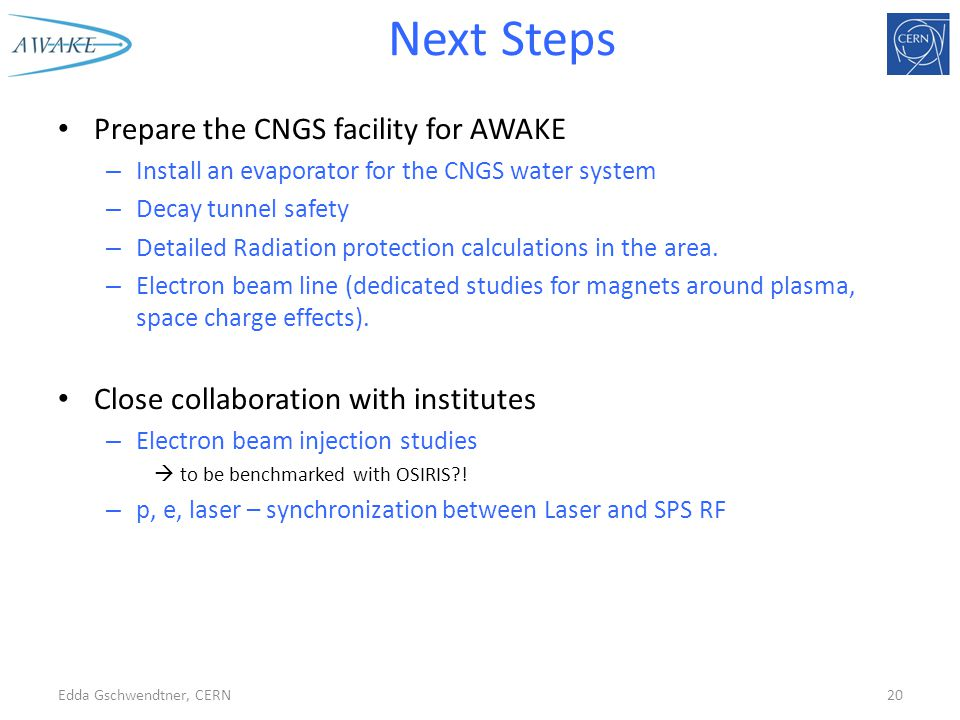 Next Steps Prepare the CNGS facility for AWAKE – Install an evaporator for the CNGS water system – Decay tunnel safety – Detailed Radiation protection calculations in the area.