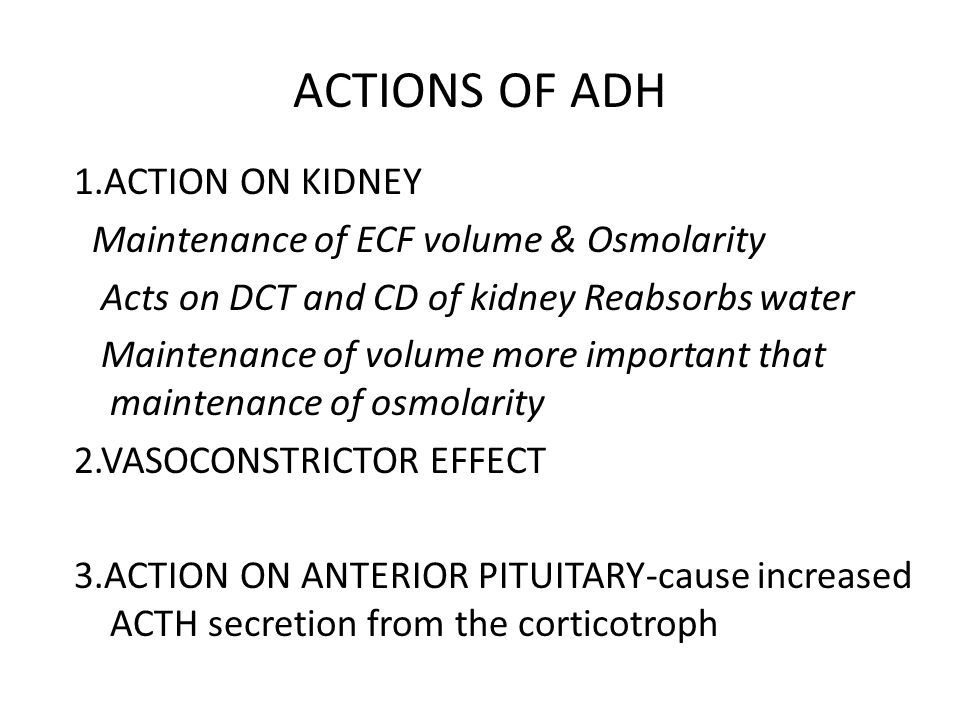 ACTIONS OF ADH 1.ACTION ON KIDNEY Maintenance of ECF volume & Osmolarity Acts on DCT and CD of kidney Reabsorbs water Maintenance of volume more important that maintenance of osmolarity 2.VASOCONSTRICTOR EFFECT 3.ACTION ON ANTERIOR PITUITARY-cause increased ACTH secretion from the corticotroph