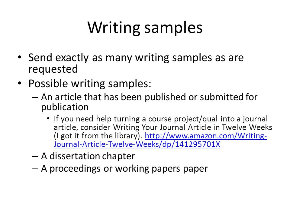 Writing samples Send exactly as many writing samples as are requested Possible writing samples: – An article that has been published or submitted for publication If you need help turning a course project/qual into a journal article, consider Writing Your Journal Article in Twelve Weeks (I got it from the library).