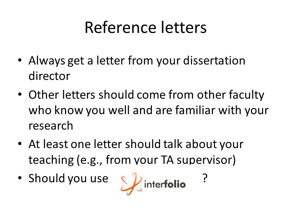 Reference letters Always get a letter from your dissertation director Other letters should come from other faculty who know you well and are familiar with your research At least one letter should talk about your teaching (e.g., from your TA supervisor) Should you use