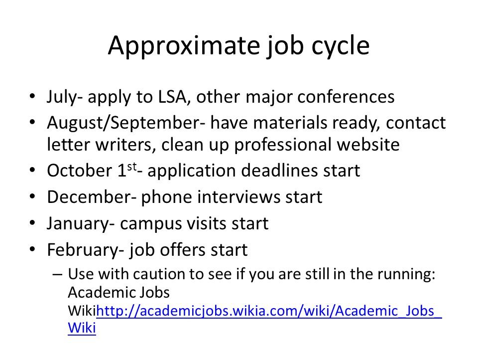 Approximate job cycle July- apply to LSA, other major conferences August/September- have materials ready, contact letter writers, clean up professional website October 1 st - application deadlines start December- phone interviews start January- campus visits start February- job offers start – Use with caution to see if you are still in the running: Academic Jobs Wikihttp://academicjobs.wikia.com/wiki/Academic_Jobs_ Wikihttp://academicjobs.wikia.com/wiki/Academic_Jobs_ Wiki