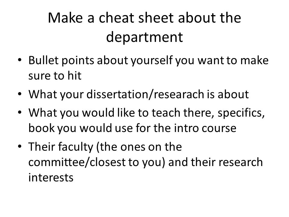 Make a cheat sheet about the department Bullet points about yourself you want to make sure to hit What your dissertation/researach is about What you would like to teach there, specifics, book you would use for the intro course Their faculty (the ones on the committee/closest to you) and their research interests