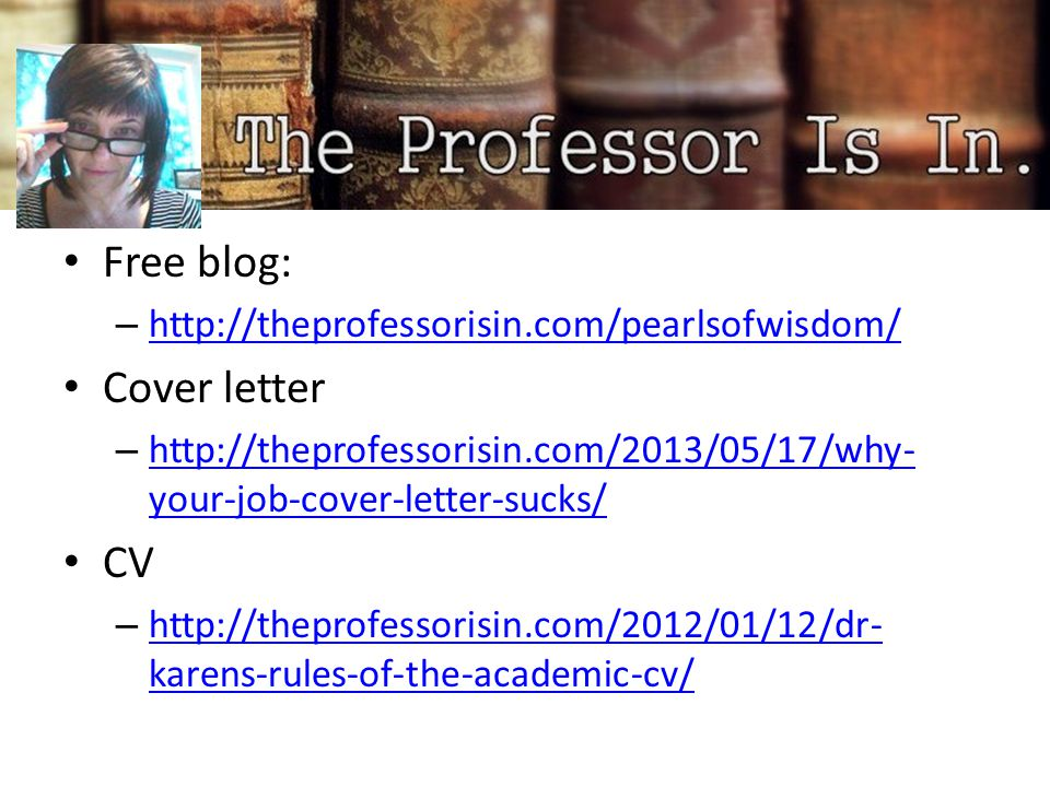 Free blog: – http://theprofessorisin.com/pearlsofwisdom/ http://theprofessorisin.com/pearlsofwisdom/ Cover letter – http://theprofessorisin.com/2013/05/17/why- your-job-cover-letter-sucks/ http://theprofessorisin.com/2013/05/17/why- your-job-cover-letter-sucks/ CV – http://theprofessorisin.com/2012/01/12/dr- karens-rules-of-the-academic-cv/ http://theprofessorisin.com/2012/01/12/dr- karens-rules-of-the-academic-cv/