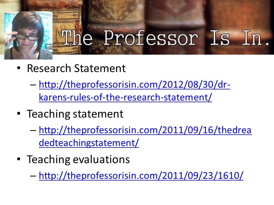Research Statement – http://theprofessorisin.com/2012/08/30/dr- karens-rules-of-the-research-statement/ http://theprofessorisin.com/2012/08/30/dr- karens-rules-of-the-research-statement/ Teaching statement – http://theprofessorisin.com/2011/09/16/thedrea dedteachingstatement/ http://theprofessorisin.com/2011/09/16/thedrea dedteachingstatement/ Teaching evaluations – http://theprofessorisin.com/2011/09/23/1610/ http://theprofessorisin.com/2011/09/23/1610/