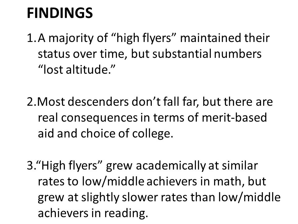 FINDINGS 1.A majority of high flyers maintained their status over time, but substantial numbers lost altitude. 2.Most descenders don't fall far, but there are real consequences in terms of merit-based aid and choice of college.