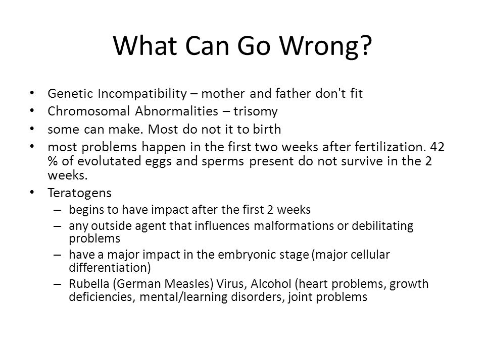 What Can Go Wrong? Genetic Incompatibility – mother and father don't fit Chromosomal Abnormalities – trisomy some can make. Most do not it to birth mo