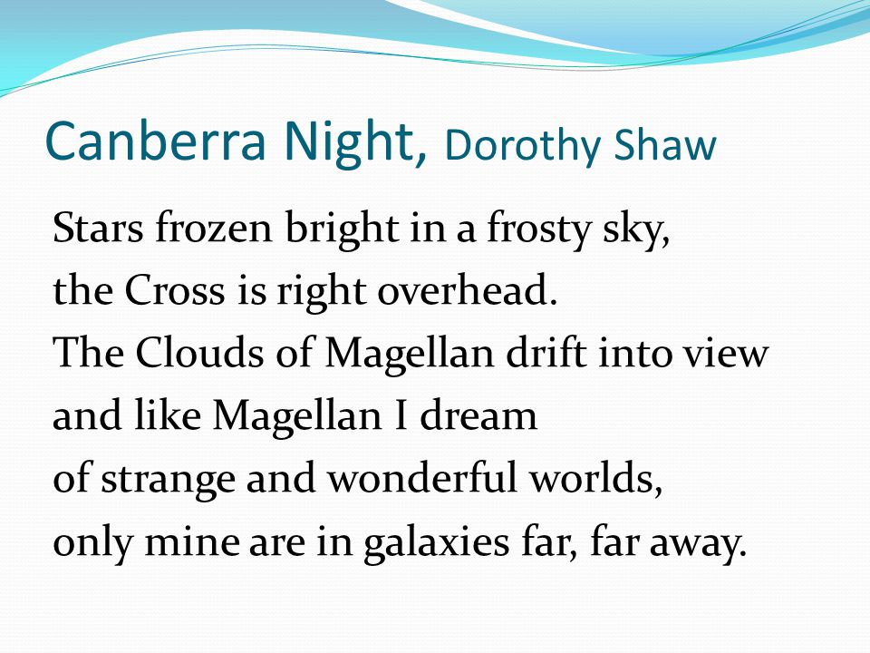 Canberra Night, Dorothy Shaw Stars frozen bright in a frosty sky, the Cross is right overhead. The Clouds of Magellan drift into view and like Magella