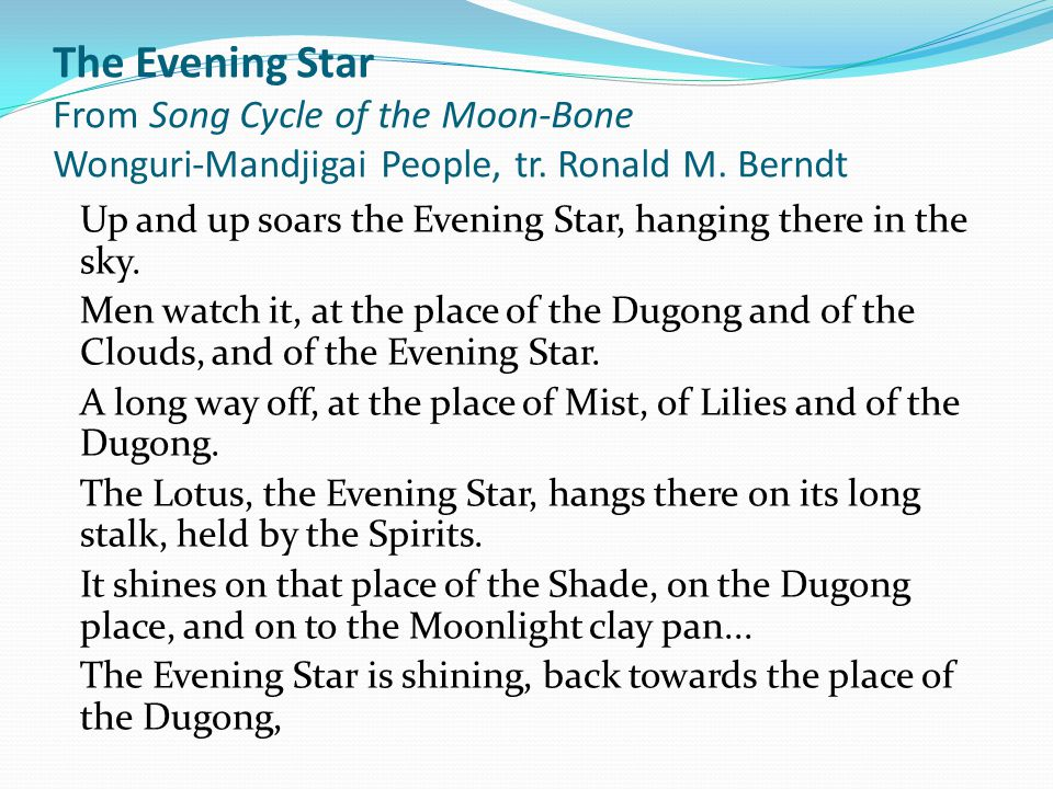The Evening Star From Song Cycle of the Moon-Bone Wonguri-Mandjigai People, tr. Ronald M. Berndt Up and up soars the Evening Star, hanging there in th
