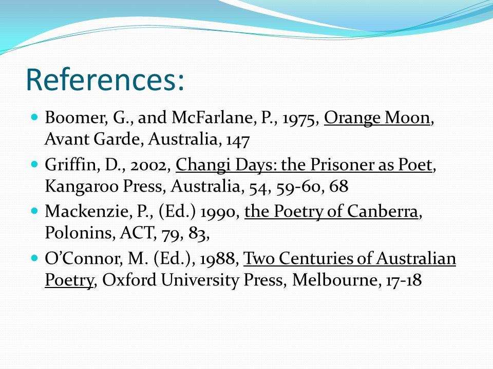 References: Boomer, G., and McFarlane, P., 1975, Orange Moon, Avant Garde, Australia, 147 Griffin, D., 2002, Changi Days: the Prisoner as Poet, Kangar