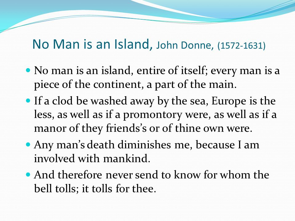 No Man is an Island, John Donne, (1572-1631) No man is an island, entire of itself; every man is a piece of the continent, a part of the main. If a cl