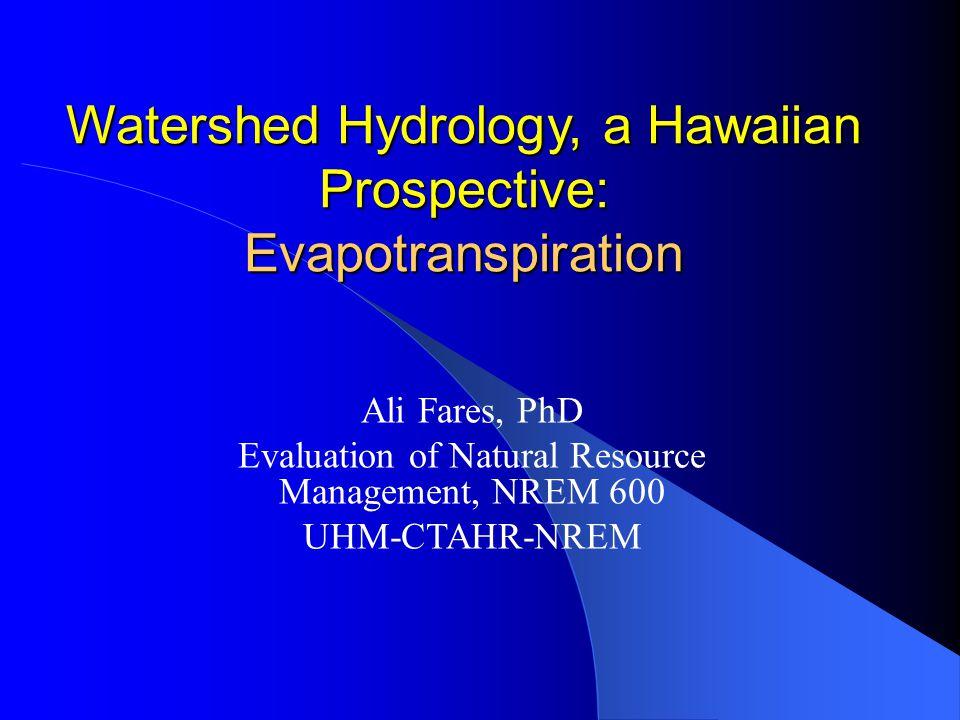 Watershed Hydrology, a Hawaiian Prospective: Evapotranspiration Ali Fares, PhD Evaluation of Natural Resource Management, NREM 600 UHM-CTAHR-NREM