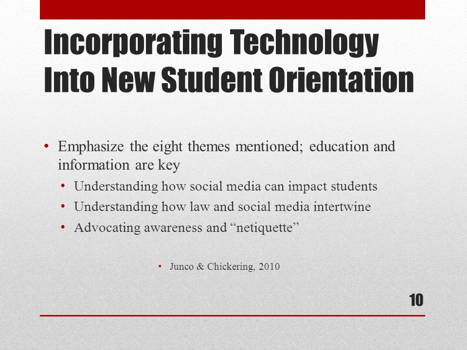 Incorporating Technology Into New Student Orientation Emphasize the eight themes mentioned; education and information are key Understanding how social media can impact students Understanding how law and social media intertwine Advocating awareness and netiquette Junco & Chickering, 2010 10