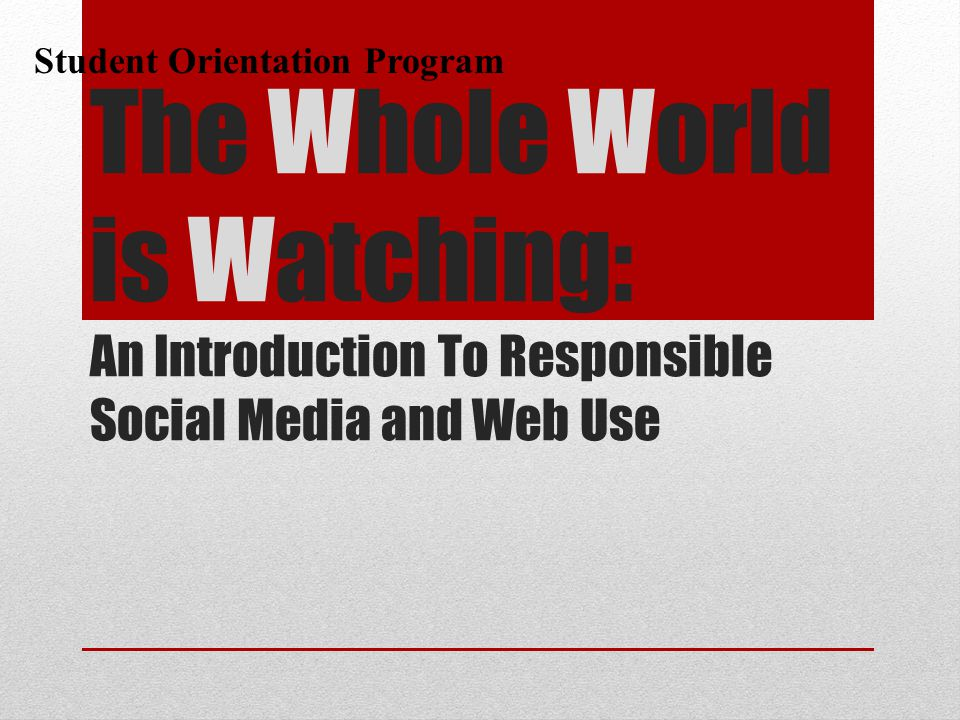 Student Orientation Program The Whole World is Watching: An Introduction To Responsible Social Media and Web Use