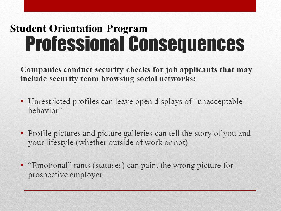 Companies conduct security checks for job applicants that may include security team browsing social networks: Unrestricted profiles can leave open displays of unacceptable behavior Profile pictures and picture galleries can tell the story of you and your lifestyle (whether outside of work or not) Emotional rants (statuses) can paint the wrong picture for prospective employer Professional Consequences Student Orientation Program
