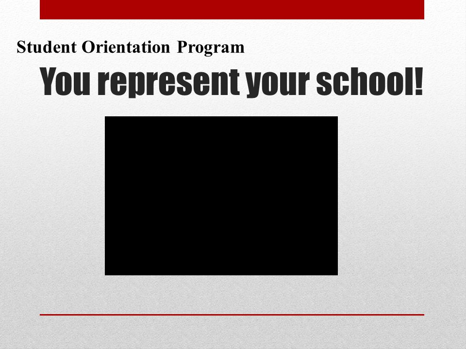 You represent your school! Student Orientation Program