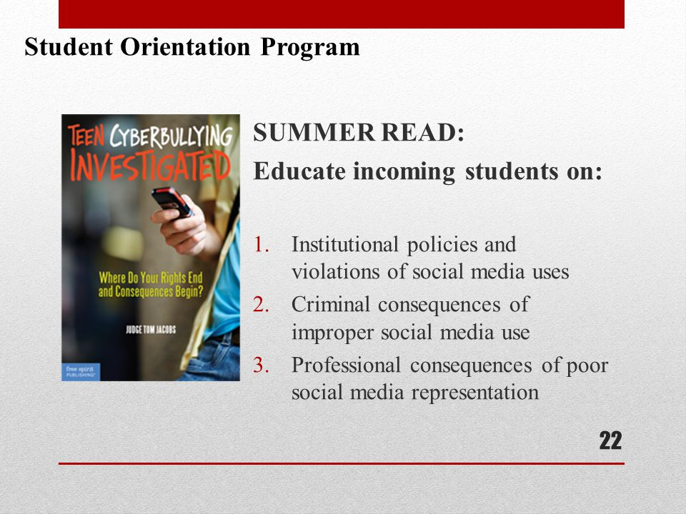 SUMMER READ: Educate incoming students on: 1.Institutional policies and violations of social media uses 2.Criminal consequences of improper social media use 3.Professional consequences of poor social media representation 22 Student Orientation Program