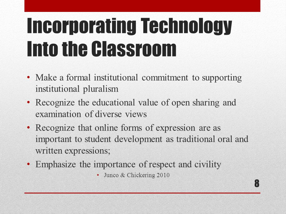 Incorporating Technology Into the Classroom Make a formal institutional commitment to supporting institutional pluralism Recognize the educational value of open sharing and examination of diverse views Recognize that online forms of expression are as important to student development as traditional oral and written expressions; Emphasize the importance of respect and civility Junco & Chickering 2010 8