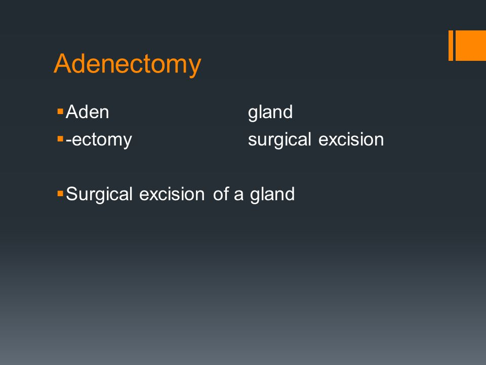 Adenectomy  Adengland  -ectomysurgical excision  Surgical excision of a gland