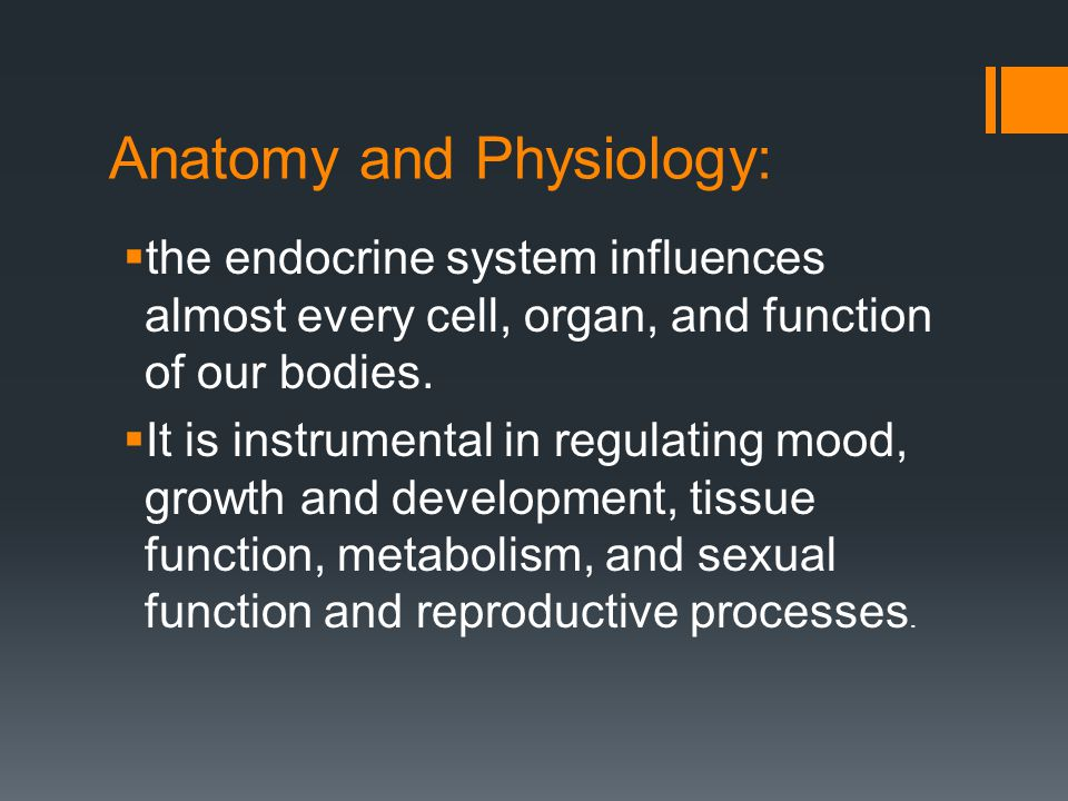 Anatomy and Physiology:  the endocrine system influences almost every cell, organ, and function of our bodies.  It is instrumental in regulating moo