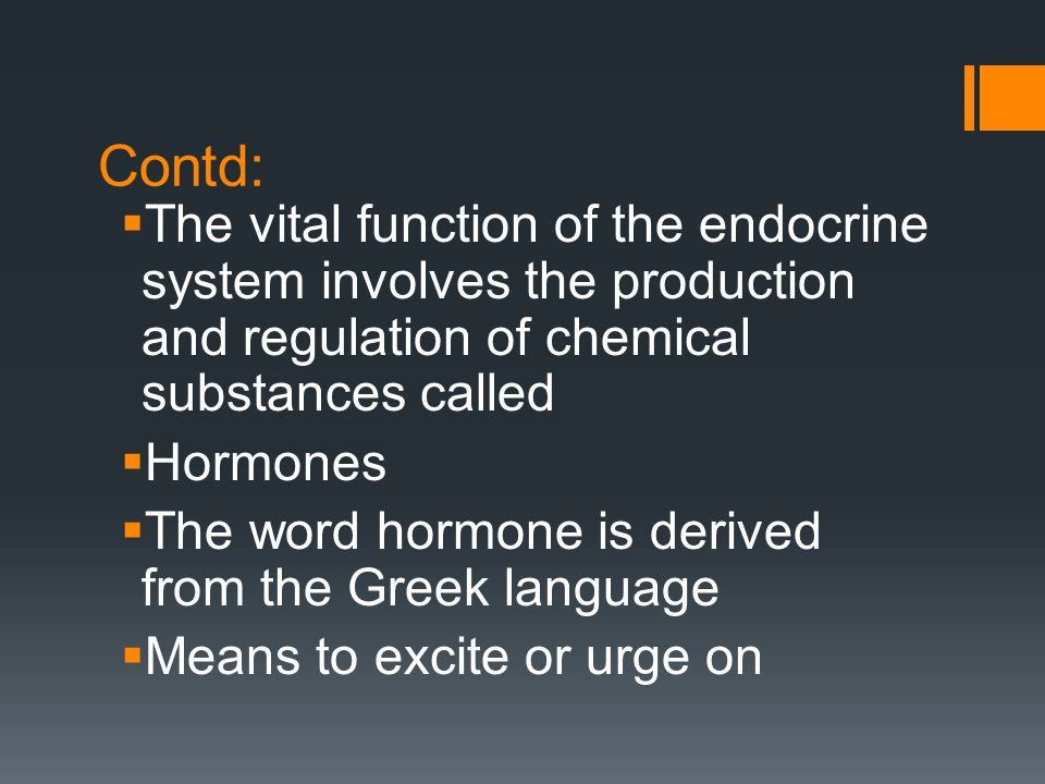 Contd:  The vital function of the endocrine system involves the production and regulation of chemical substances called  Hormones  The word hormone