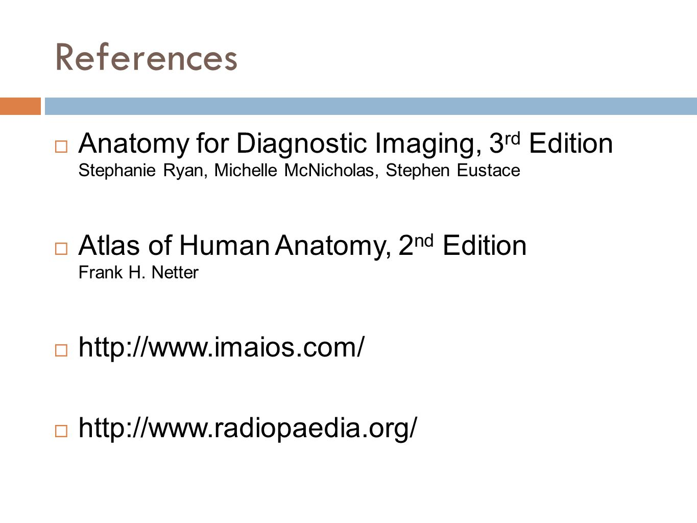 References  Anatomy for Diagnostic Imaging, 3 rd Edition Stephanie Ryan, Michelle McNicholas, Stephen Eustace  Atlas of Human Anatomy, 2 nd Edition