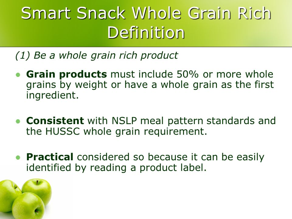 Smart Snack Whole Grain Rich Definition (1) Be a whole grain rich product Grain products must include 50% or more whole grains by weight or have a whole grain as the first ingredient.