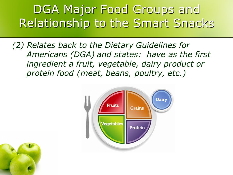 DGA Major Food Groups and Relationship to the Smart Snacks (2) Relates back to the Dietary Guidelines for Americans (DGA) and states: have as the first ingredient a fruit, vegetable, dairy product or protein food (meat, beans, poultry, etc.)
