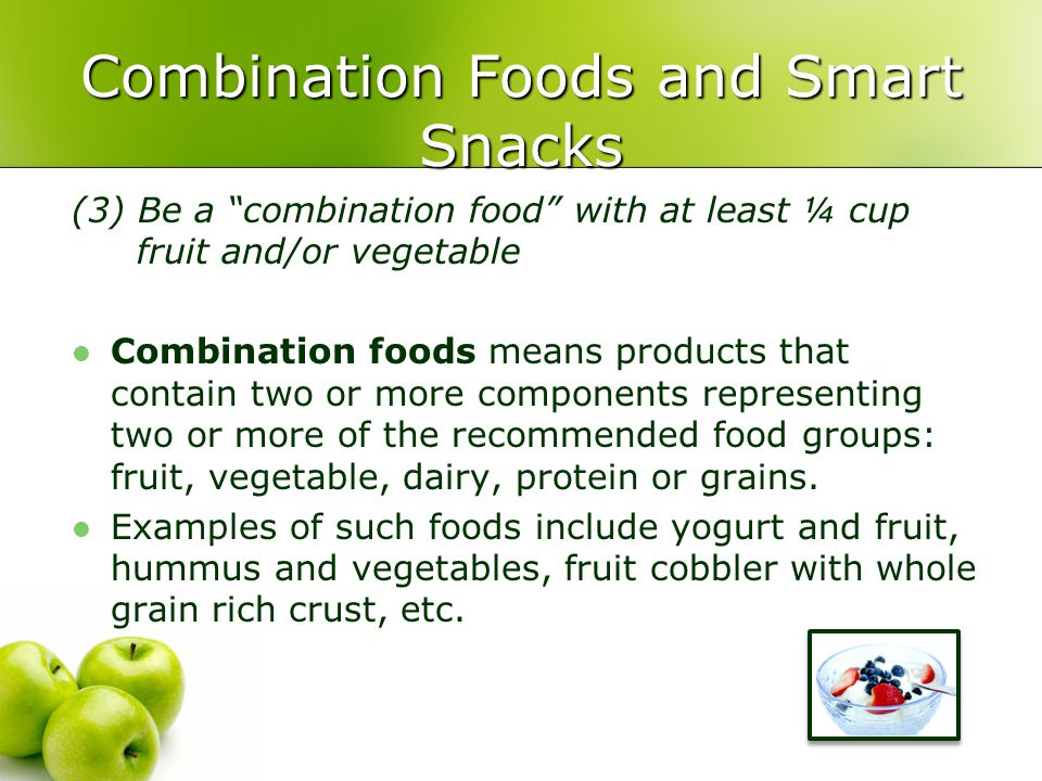 Combination Foods and Smart Snacks (3) Be a combination food with at least ¼ cup fruit and/or vegetable Combination foods means products that contain two or more components representing two or more of the recommended food groups: fruit, vegetable, dairy, protein or grains.