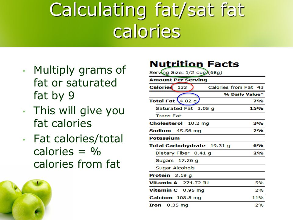 Multiply grams of fat or saturated fat by 9 This will give you fat calories Fat calories/total calories = % calories from fat Calculating fat/sat fat calories