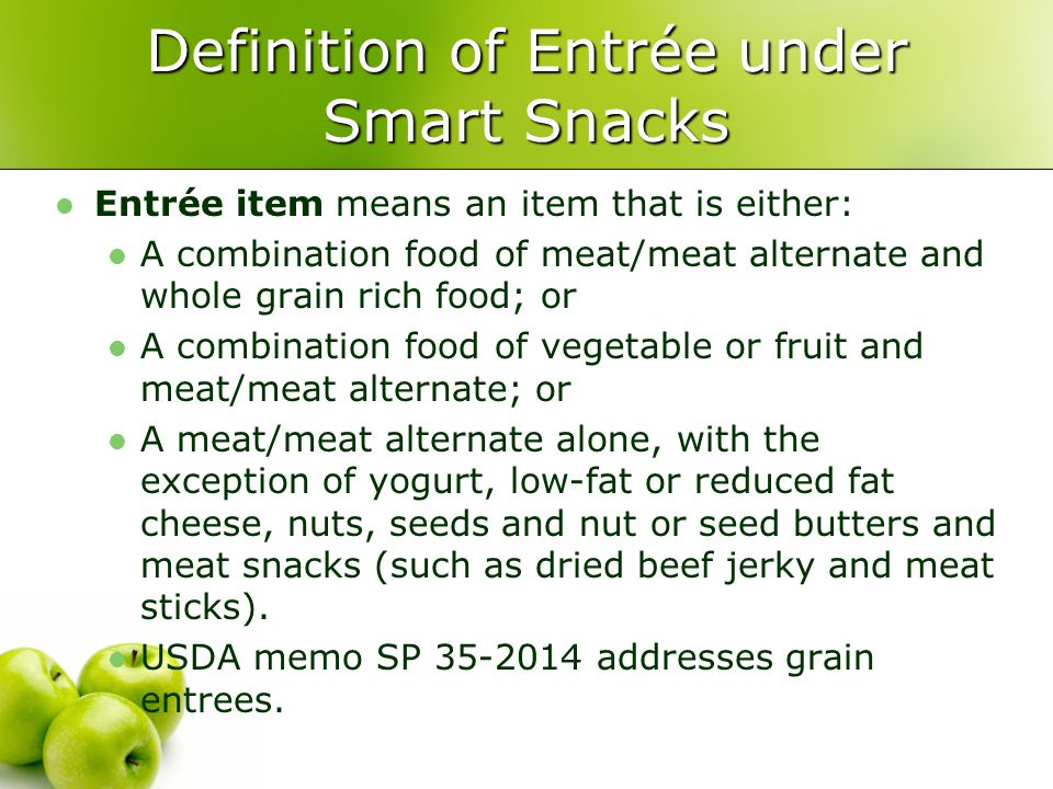 Definition of Entrée under Smart Snacks Entrée item means an item that is either: A combination food of meat/meat alternate and whole grain rich food; or A combination food of vegetable or fruit and meat/meat alternate; or A meat/meat alternate alone, with the exception of yogurt, low-fat or reduced fat cheese, nuts, seeds and nut or seed butters and meat snacks (such as dried beef jerky and meat sticks).