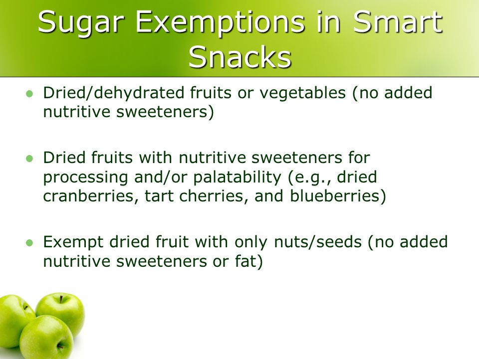 Sugar Exemptions in Smart Snacks Dried/dehydrated fruits or vegetables (no added nutritive sweeteners) Dried fruits with nutritive sweeteners for processing and/or palatability (e.g., dried cranberries, tart cherries, and blueberries) Exempt dried fruit with only nuts/seeds (no added nutritive sweeteners or fat)
