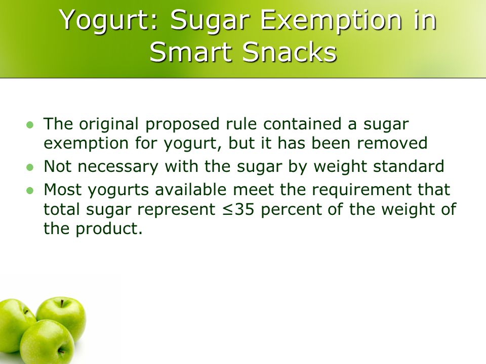 Yogurt: Sugar Exemption in Smart Snacks Yogurt: Sugar Exemption in Smart Snacks The original proposed rule contained a sugar exemption for yogurt, but it has been removed Not necessary with the sugar by weight standard Most yogurts available meet the requirement that total sugar represent ≤35 percent of the weight of the product.