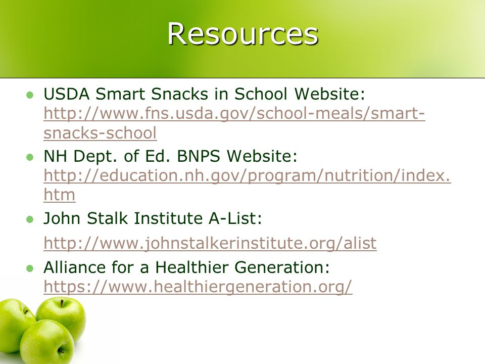Resources USDA Smart Snacks in School Website: http://www.fns.usda.gov/school-meals/smart- snacks-school http://www.fns.usda.gov/school-meals/smart- snacks-school NH Dept.