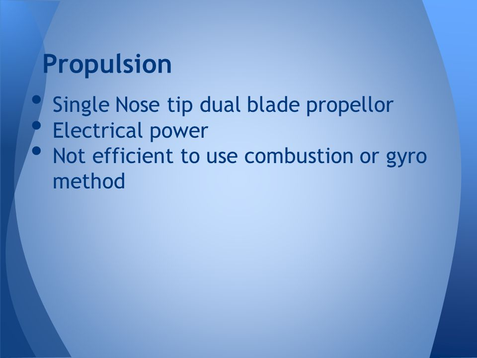 Propulsion Single Nose tip dual blade propellor Electrical power Not efficient to use combustion or gyro method