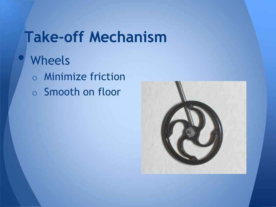 Take-off Mechanism Wheels o Minimize friction o Smooth on floor