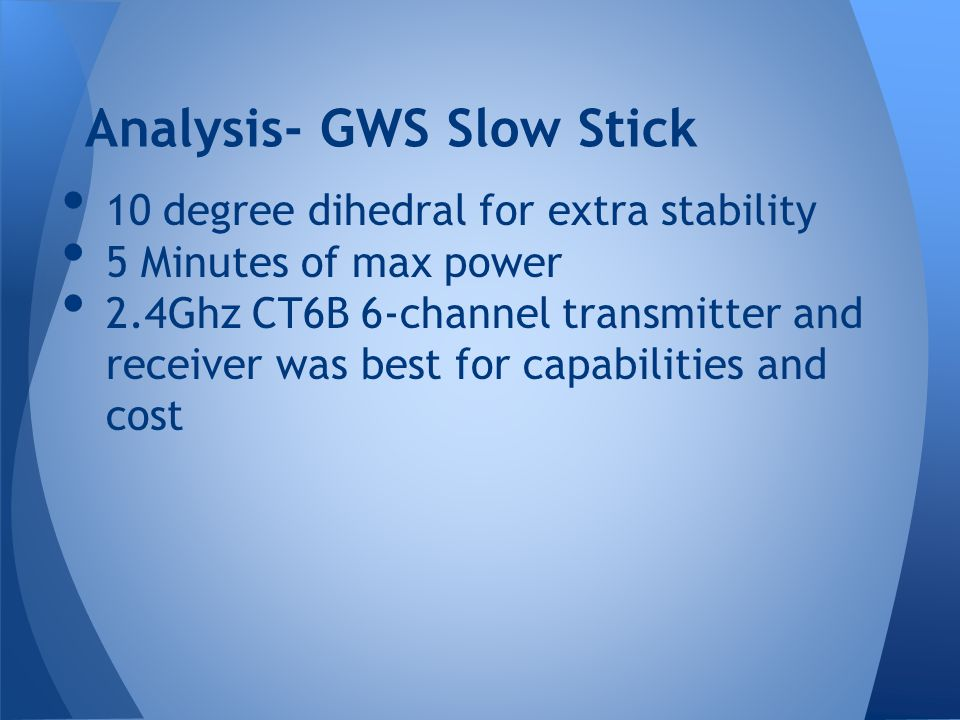 10 degree dihedral for extra stability 5 Minutes of max power 2.4Ghz CT6B 6-channel transmitter and receiver was best for capabilities and cost Analysis- GWS Slow Stick