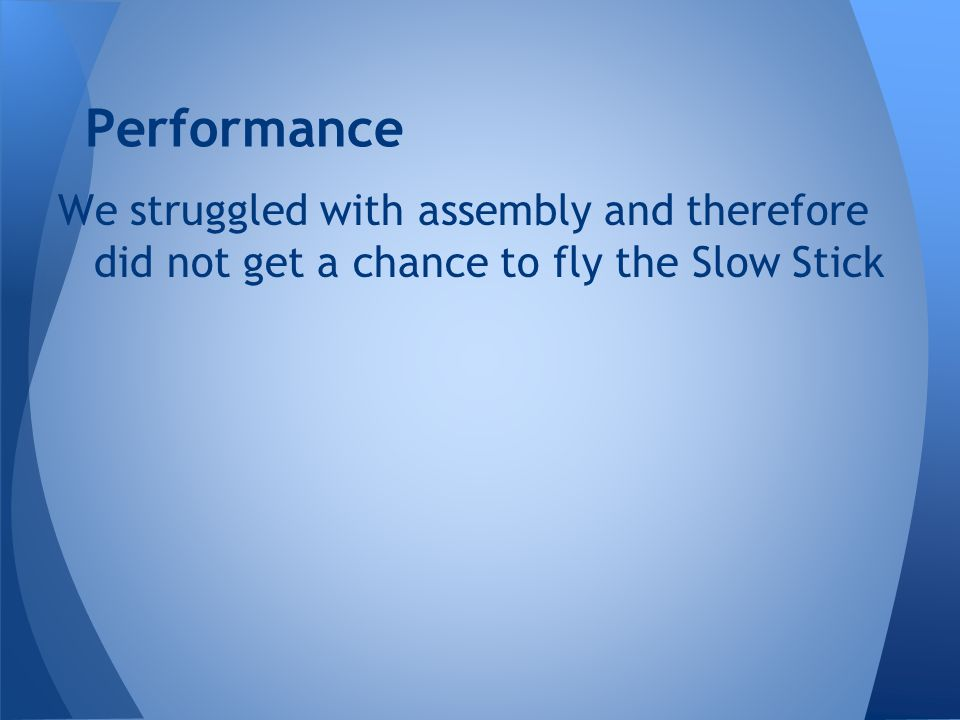 Performance We struggled with assembly and therefore did not get a chance to fly the Slow Stick