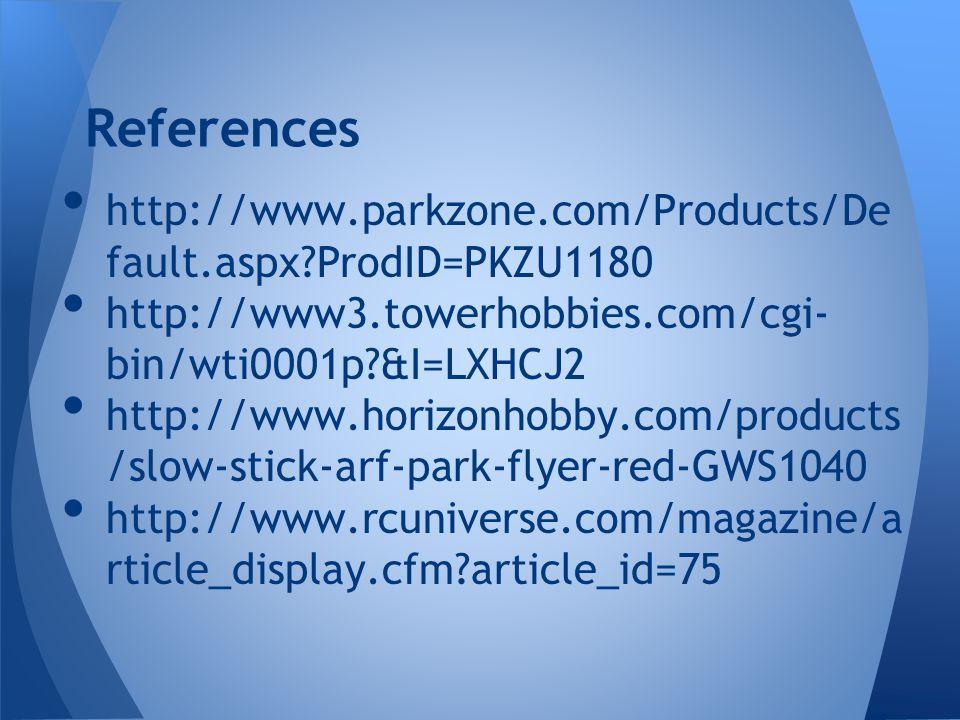 References http://www.parkzone.com/Products/De fault.aspx ProdID=PKZU1180 http://www3.towerhobbies.com/cgi- bin/wti0001p &I=LXHCJ2 http://www.horizonhobby.com/products /slow-stick-arf-park-flyer-red-GWS1040 http://www.rcuniverse.com/magazine/a rticle_display.cfm article_id=75