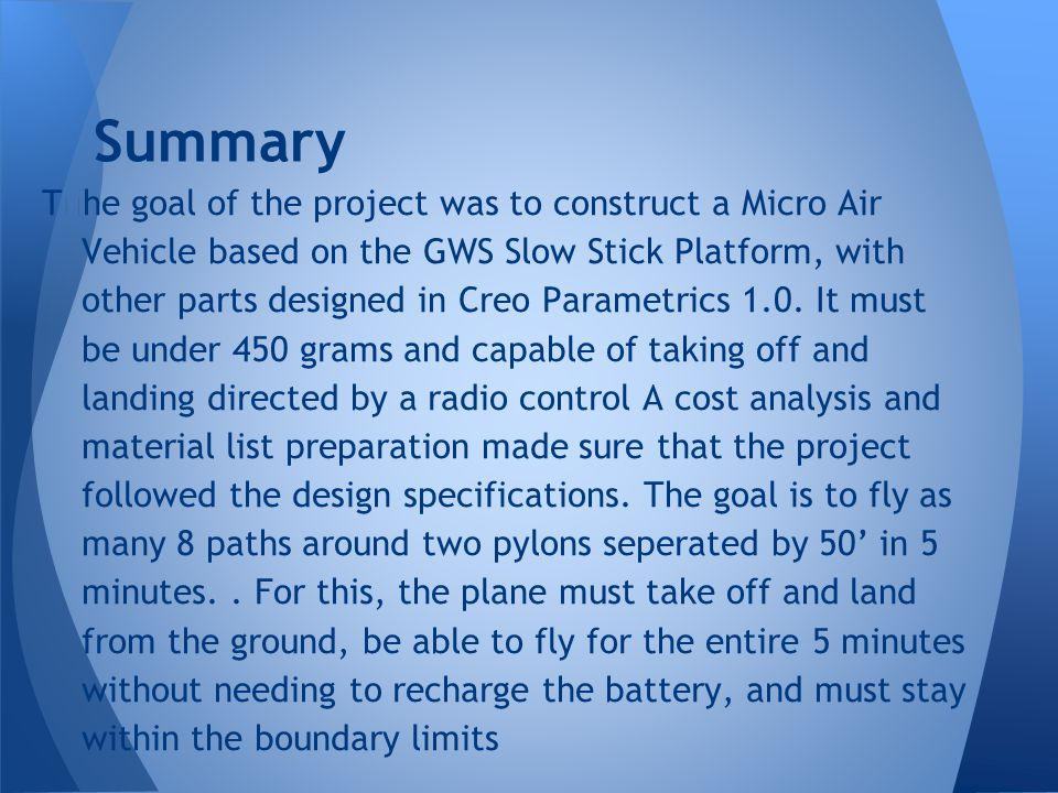 Summary T ž he goal of the project was to construct a Micro Air Vehicle based on the GWS Slow Stick Platform, with other parts designed in Creo Parametrics 1.0.