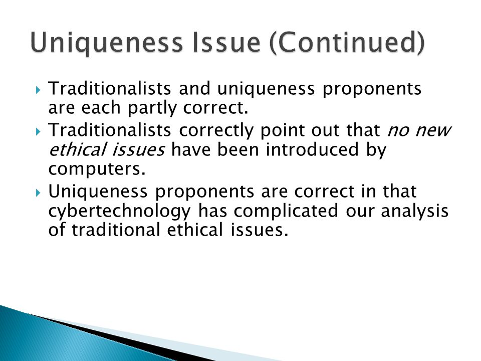  Traditionalists and uniqueness proponents are each partly correct.  Traditionalists correctly point out that no new ethical issues have been introd