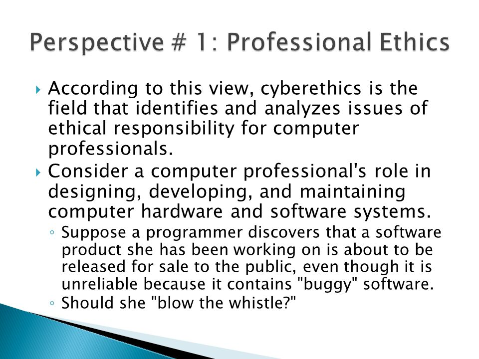  According to this view, cyberethics is the field that identifies and analyzes issues of ethical responsibility for computer professionals.  Conside