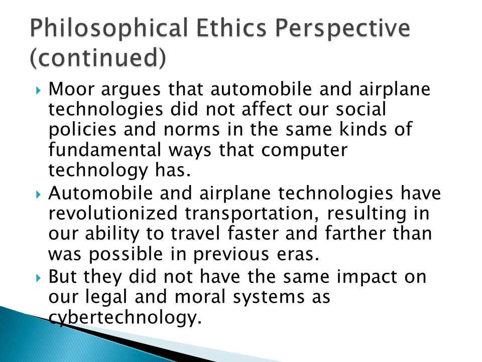  Moor argues that automobile and airplane technologies did not affect our social policies and norms in the same kinds of fundamental ways that comput